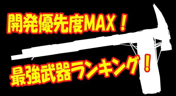 開発優先度MAX!最強武器ランキング